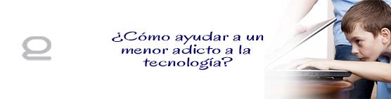 ¿Cómo ayudar a un menor adicto a la tecnología?